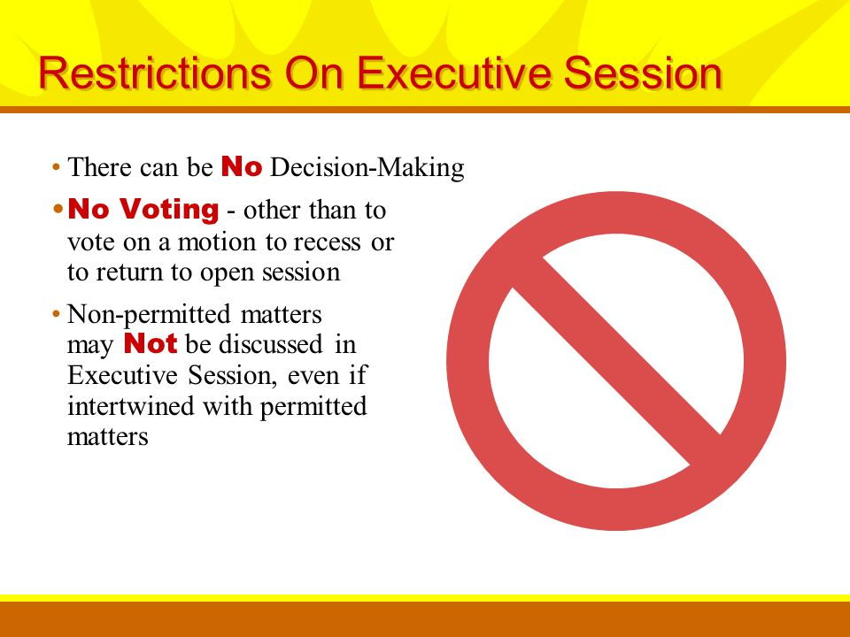 Restrictions On Executive Session There can be No Decision-Making No Voting - other than to vote on a motion to recess or to return to open session Non-permitted matters may Not be discussed in Executive Session, even if intertwined with permitted matters