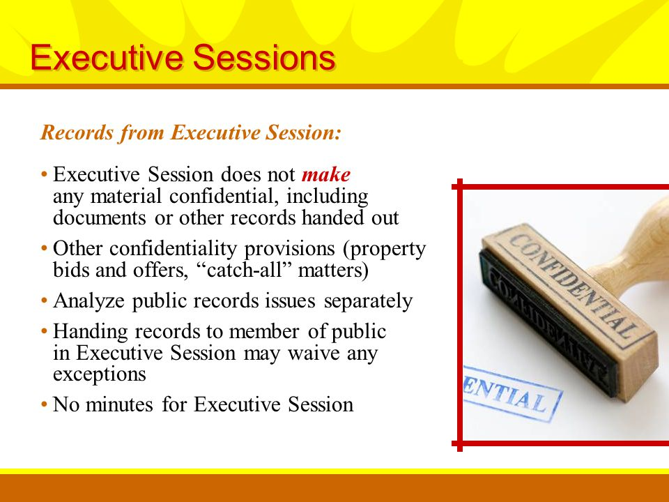 Records from Executive Session: Executive Sessions Executive Session does not make any material confidential, including documents or other records handed out Other confidentiality provisions (property bids and offers, catch-all matters) Analyze public records issues separately Handing records to member of public in Executive Session may waive any exceptions No minutes for Executive Session