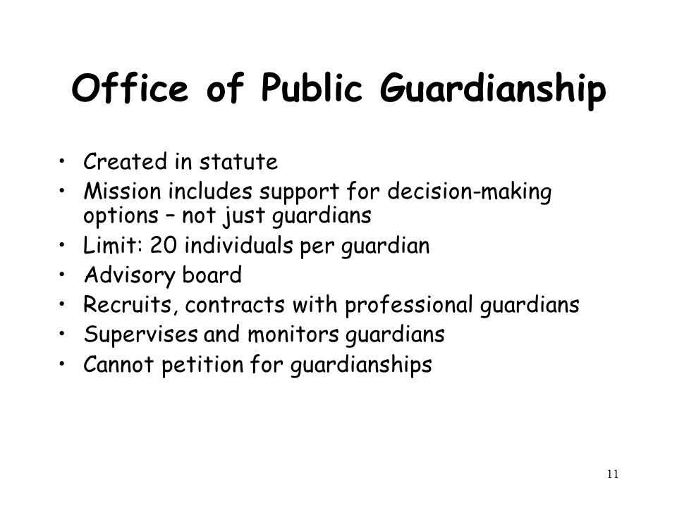 11 Office of Public Guardianship Created in statute Mission includes support for decision-making options – not just guardians Limit: 20 individuals per guardian Advisory board Recruits, contracts with professional guardians Supervises and monitors guardians Cannot petition for guardianships