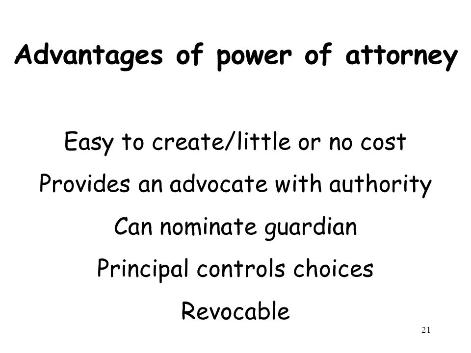 21 Advantages of power of attorney Easy to create/little or no cost Provides an advocate with authority Can nominate guardian Principal controls choices Revocable