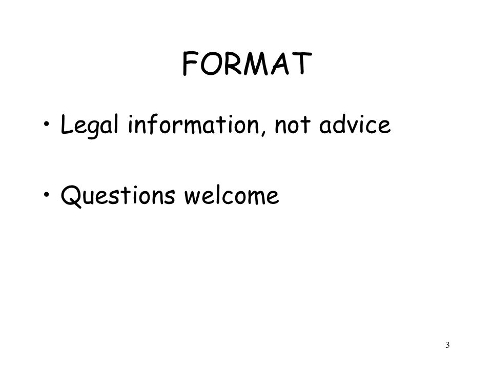 3 FORMAT Legal information, not advice Questions welcome