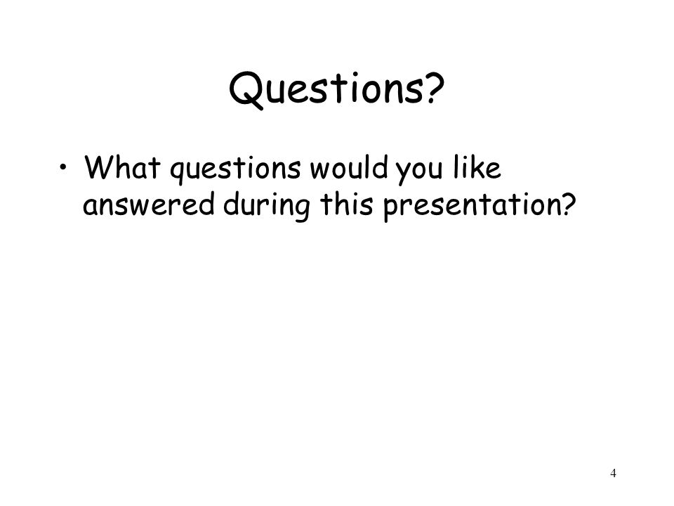 4 Questions What questions would you like answered during this presentation