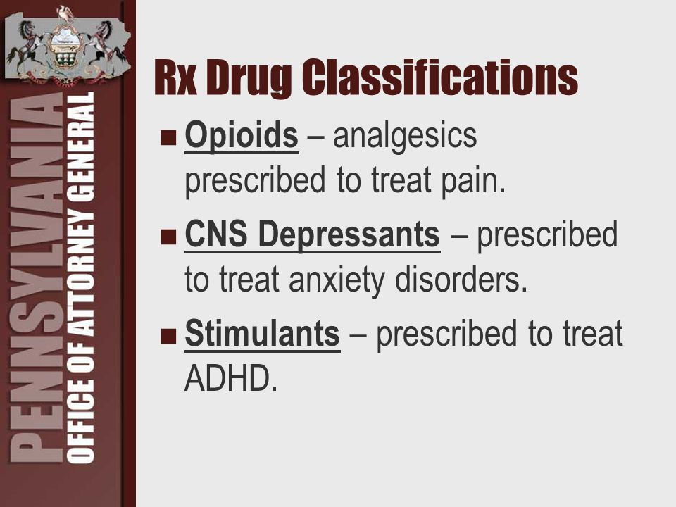 Rx Drug Classifications Opioids – analgesics prescribed to treat pain. CNS Depressants – prescribed to treat anxiety disorders. Stimulants – prescribe