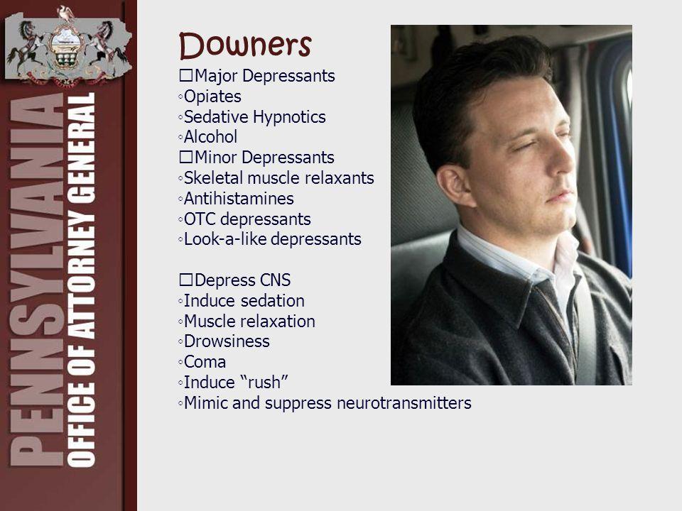 Downers Major Depressants ◦Opiates ◦Sedative Hypnotics ◦Alcohol Minor Depressants ◦Skeletal muscle relaxants ◦Antihistamines ◦OTC depressants ◦Look-a-like depressants Depress CNS ◦Induce sedation ◦Muscle relaxation ◦Drowsiness ◦Coma ◦Induce rush ◦Mimic and suppress neurotransmitters