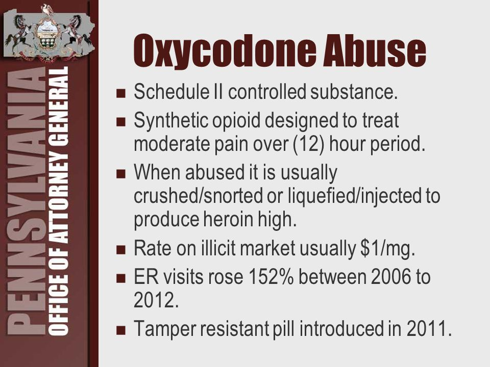 Oxycodone Abuse Schedule II controlled substance. Synthetic opioid designed to treat moderate pain over (12) hour period. When abused it is usually cr