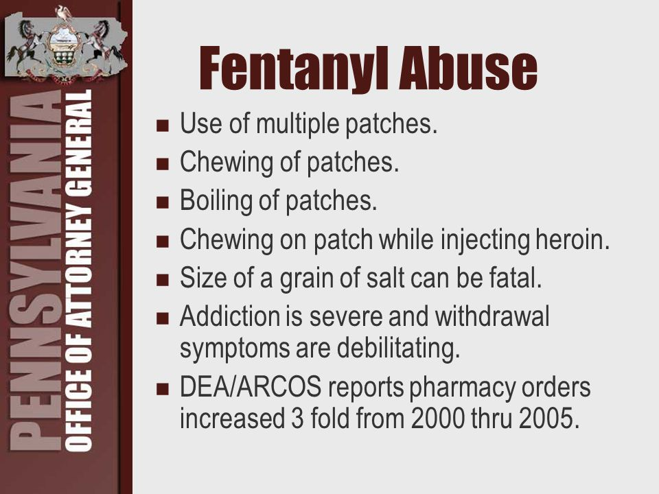 Fentanyl Abuse Use of multiple patches. Chewing of patches. Boiling of patches. Chewing on patch while injecting heroin. Size of a grain of salt can b