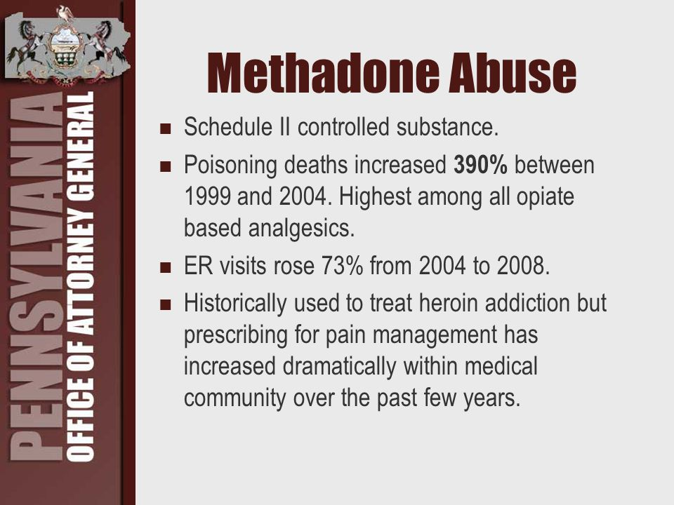 Methadone Abuse Schedule II controlled substance. Poisoning deaths increased 390% between 1999 and 2004. Highest among all opiate based analgesics. ER