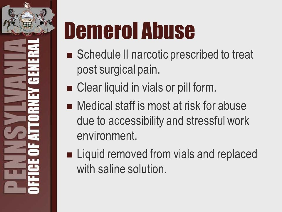 Demerol Abuse Schedule II narcotic prescribed to treat post surgical pain.