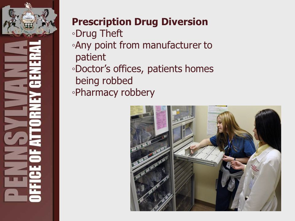 Prescription Drug Diversion ◦Drug Theft ◦Any point from manufacturer to patient ◦Doctor's offices, patients homes being robbed ◦Pharmacy robbery
