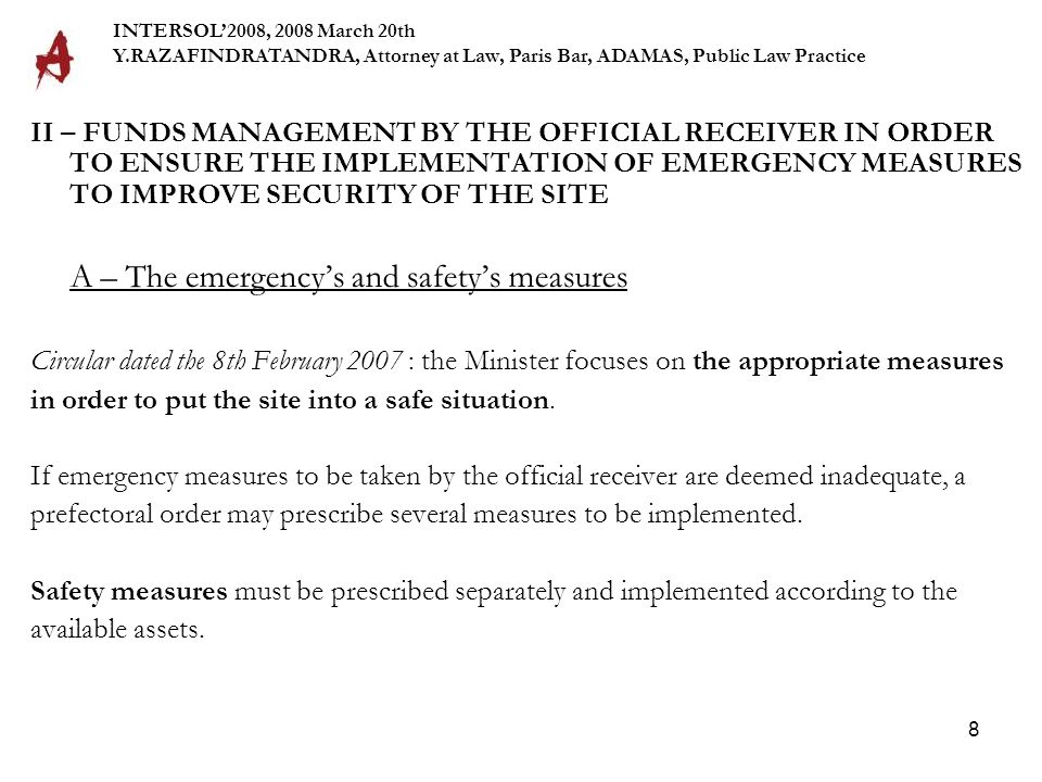 8 II – FUNDS MANAGEMENT BY THE OFFICIAL RECEIVER IN ORDER TO ENSURE THE IMPLEMENTATION OF EMERGENCY MEASURES TO IMPROVE SECURITY OF THE SITE A – The emergency's and safety's measures Circular dated the 8th February 2007 : the Minister focuses on the appropriate measures in order to put the site into a safe situation.