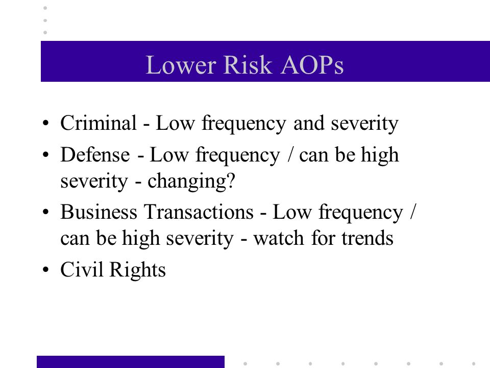 Lower Risk AOPs Criminal - Low frequency and severity Defense - Low frequency / can be high severity - changing.