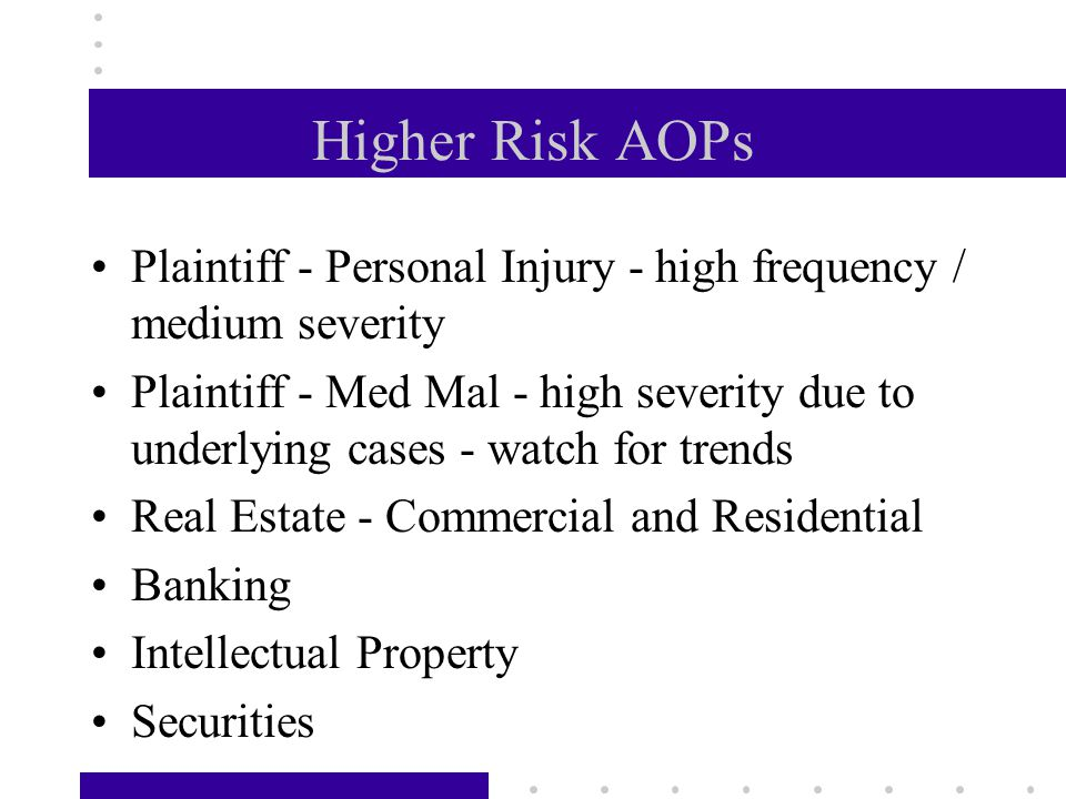 Higher Risk AOPs Plaintiff - Personal Injury - high frequency / medium severity Plaintiff - Med Mal - high severity due to underlying cases - watch for trends Real Estate - Commercial and Residential Banking Intellectual Property Securities