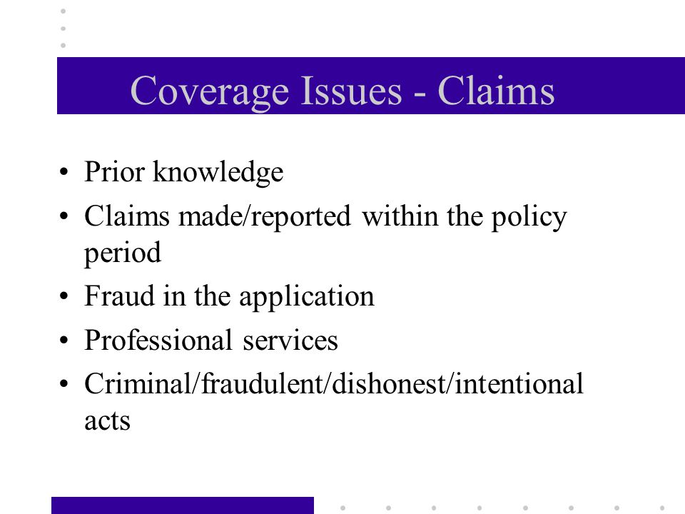 Coverage Issues - Claims Prior knowledge Claims made/reported within the policy period Fraud in the application Professional services Criminal/fraudulent/dishonest/intentional acts