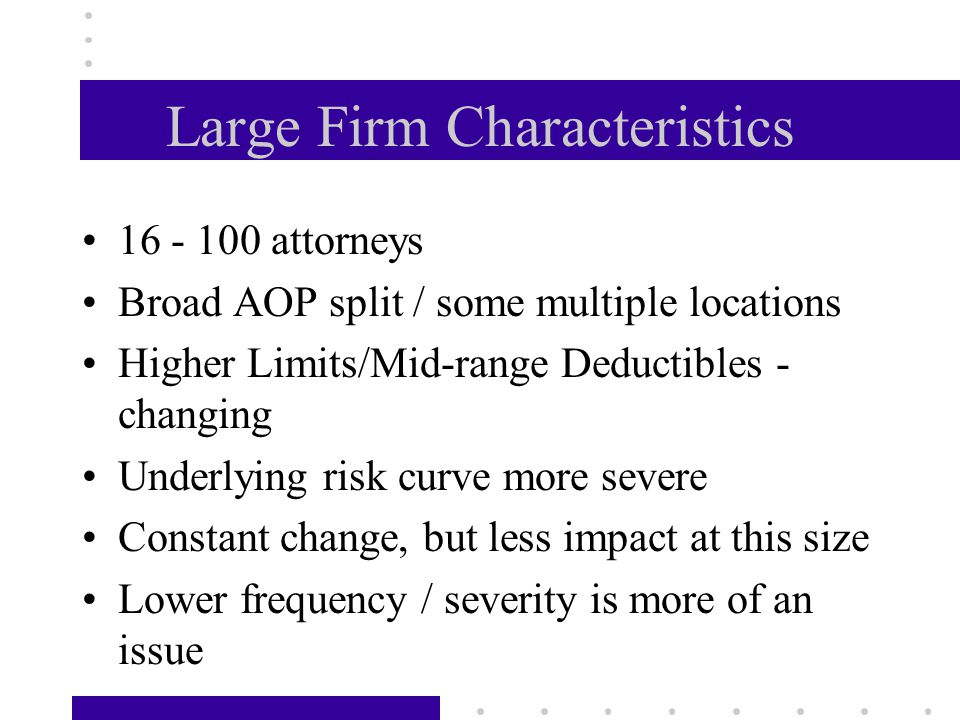Large Firm Characteristics 16 - 100 attorneys Broad AOP split / some multiple locations Higher Limits/Mid-range Deductibles - changing Underlying risk curve more severe Constant change, but less impact at this size Lower frequency / severity is more of an issue