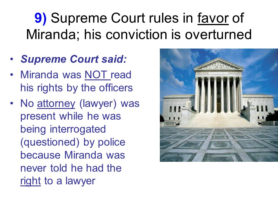 9) Supreme Court rules in favor of Miranda; his conviction is overturned Supreme Court said: Miranda was NOT read his rights by the officers No attorney (lawyer) was present while he was being interrogated (questioned) by police because Miranda was never told he had the right to a lawyer