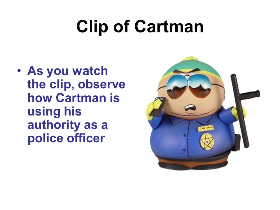 Clip of Cartman As you watch the clip, observe how Cartman is using his authority as a police officer