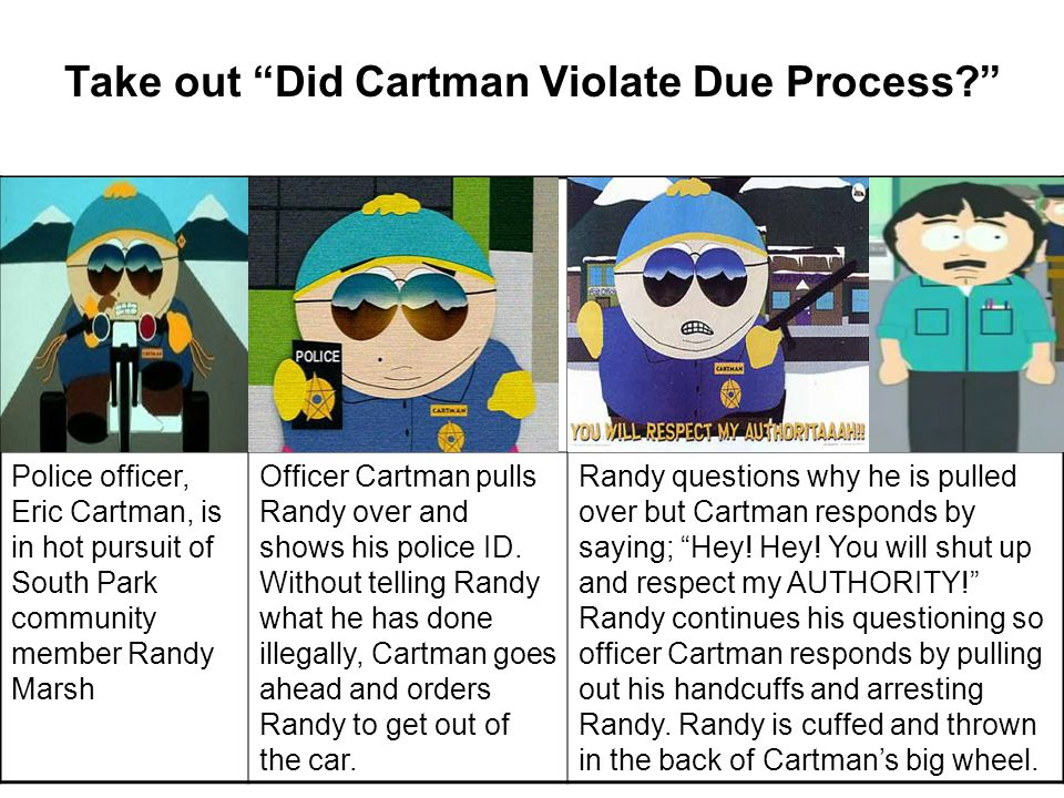 Take out Did Cartman Violate Due Process Police officer, Eric Cartman, is in hot pursuit of South Park community member Randy Marsh Officer Cartman pulls Randy over and shows his police ID.