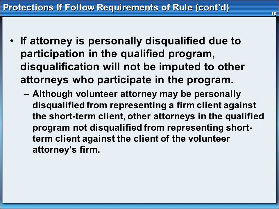 10 Protections If Follow Requirements of Rule (cont'd) If attorney is personally disqualified due to participation in the qualified program, disqualification will not be imputed to other attorneys who participate in the program.