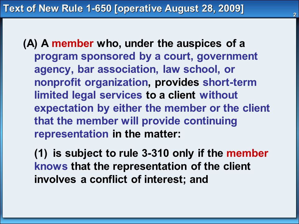 3 Text of New Rule 1-650 (cont'd) (2) has an imputed conflict of interest only if the member knows that another lawyer associated with the member in a law firm would have a conflict of interest under rule 3-310 with respect to the matter.