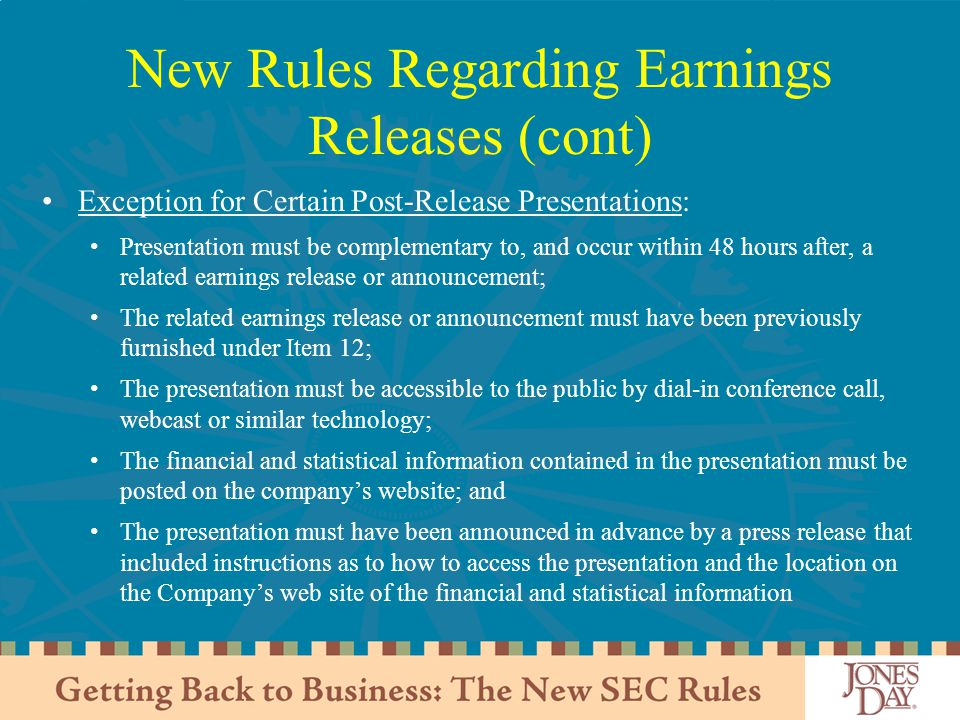 New Rules Regarding Earnings Releases (cont) Exception for Certain Post-Release Presentations: Presentation must be complementary to, and occur within 48 hours after, a related earnings release or announcement; The related earnings release or announcement must have been previously furnished under Item 12; The presentation must be accessible to the public by dial-in conference call, webcast or similar technology; The financial and statistical information contained in the presentation must be posted on the company's website; and The presentation must have been announced in advance by a press release that included instructions as to how to access the presentation and the location on the Company's web site of the financial and statistical information