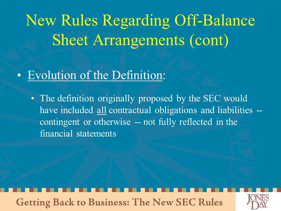 New Rules Regarding Off-Balance Sheet Arrangements (cont) Evolution of the Definition: The definition originally proposed by the SEC would have included all contractual obligations and liabilities -- contingent or otherwise -- not fully reflected in the financial statements