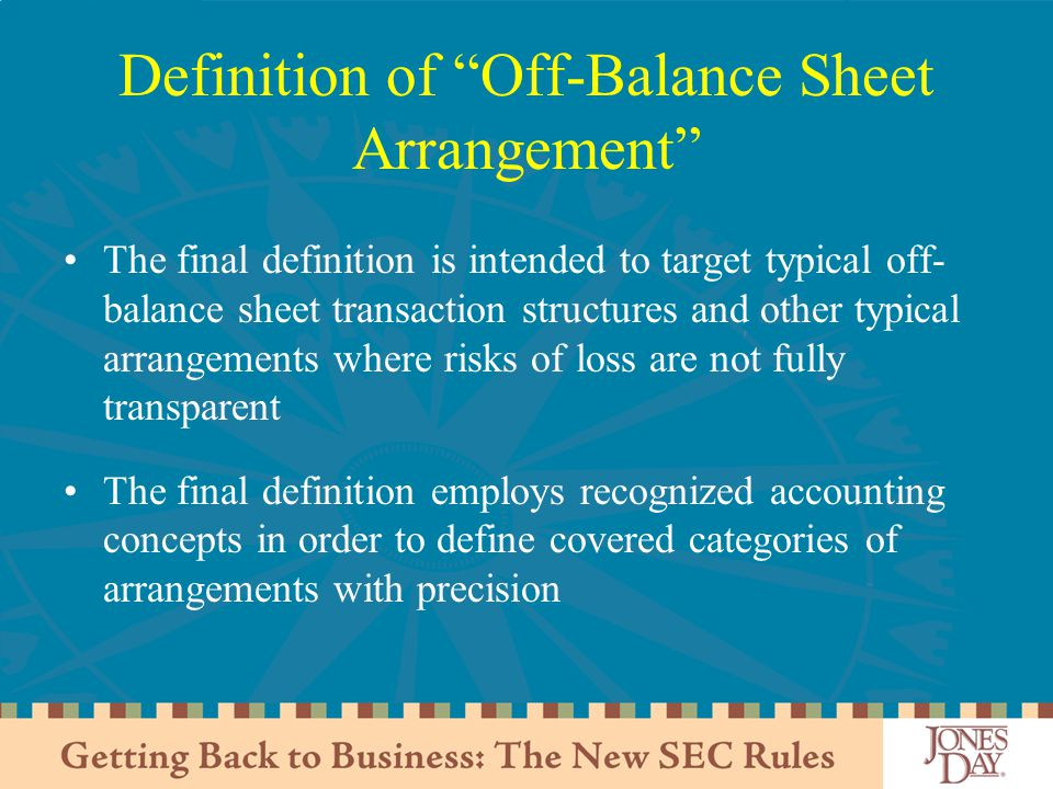 Definition of Off-Balance Sheet Arrangement The final definition is intended to target typical off- balance sheet transaction structures and other typical arrangements where risks of loss are not fully transparent The final definition employs recognized accounting concepts in order to define covered categories of arrangements with precision