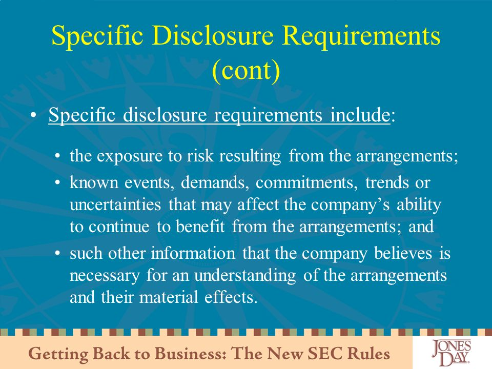 Specific Disclosure Requirements (cont) Specific disclosure requirements include: the exposure to risk resulting from the arrangements; known events, demands, commitments, trends or uncertainties that may affect the company's ability to continue to benefit from the arrangements; and such other information that the company believes is necessary for an understanding of the arrangements and their material effects.