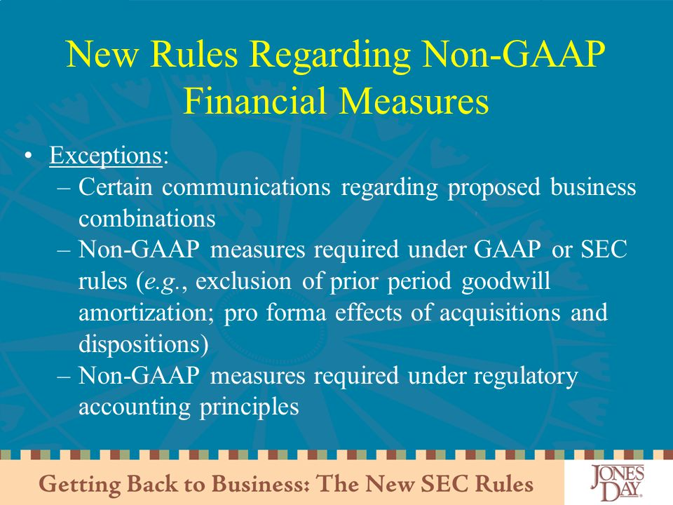 New Rules Regarding Non-GAAP Financial Measures Exceptions: –Certain communications regarding proposed business combinations –Non-GAAP measures required under GAAP or SEC rules (e.g., exclusion of prior period goodwill amortization; pro forma effects of acquisitions and dispositions) –Non-GAAP measures required under regulatory accounting principles