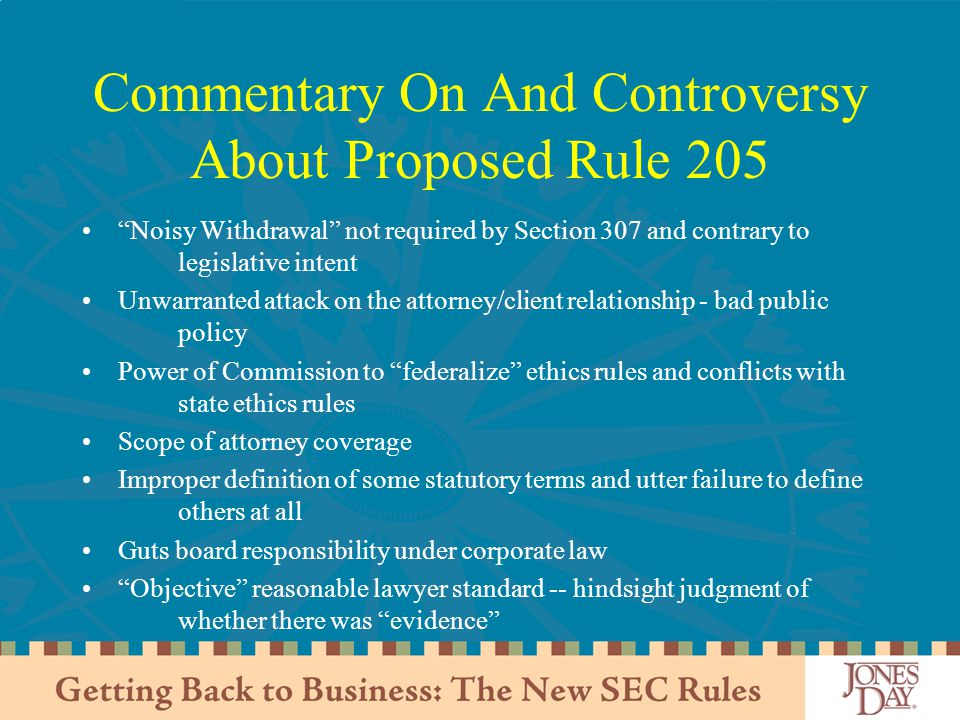 Commentary On And Controversy About Proposed Rule 205 Noisy Withdrawal not required by Section 307 and contrary to legislative intent Unwarranted attack on the attorney/client relationship - bad public policy Power of Commission to federalize ethics rules and conflicts with state ethics rules Scope of attorney coverage Improper definition of some statutory terms and utter failure to define others at all Guts board responsibility under corporate law Objective reasonable lawyer standard -- hindsight judgment of whether there was evidence