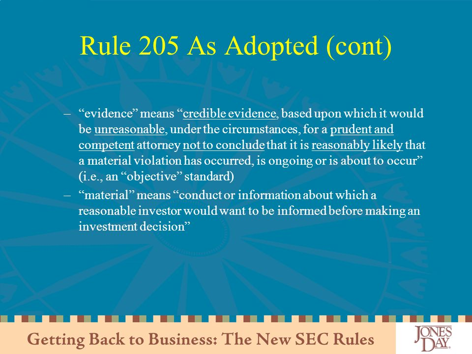 Rule 205 As Adopted (cont) – evidence means credible evidence, based upon which it would be unreasonable, under the circumstances, for a prudent and competent attorney not to conclude that it is reasonably likely that a material violation has occurred, is ongoing or is about to occur (i.e., an objective standard) – material means conduct or information about which a reasonable investor would want to be informed before making an investment decision