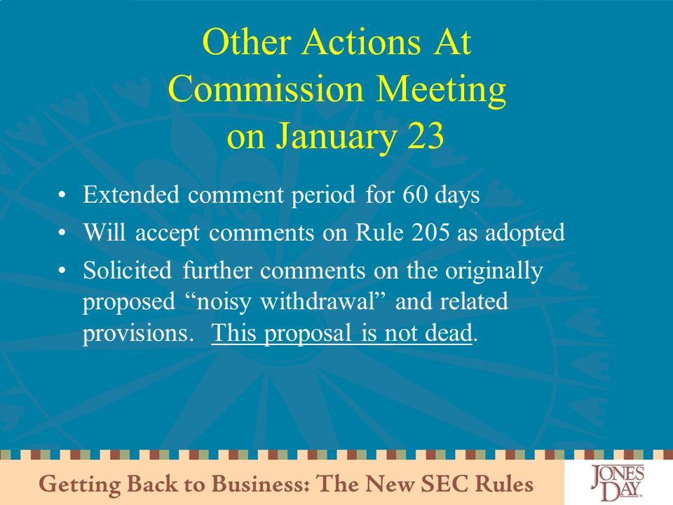 Other Actions At Commission Meeting on January 23 Extended comment period for 60 days Will accept comments on Rule 205 as adopted Solicited further comments on the originally proposed noisy withdrawal and related provisions.
