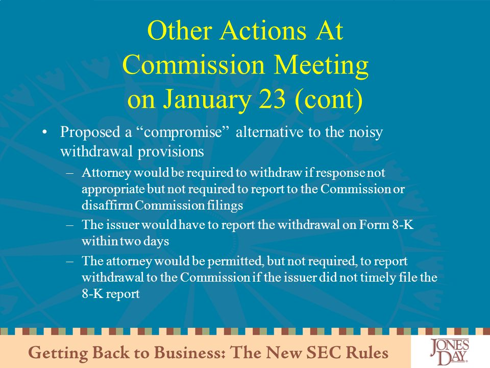 Other Actions At Commission Meeting on January 23 (cont) Proposed a compromise alternative to the noisy withdrawal provisions –Attorney would be required to withdraw if response not appropriate but not required to report to the Commission or disaffirm Commission filings –The issuer would have to report the withdrawal on Form 8-K within two days –The attorney would be permitted, but not required, to report withdrawal to the Commission if the issuer did not timely file the 8-K report