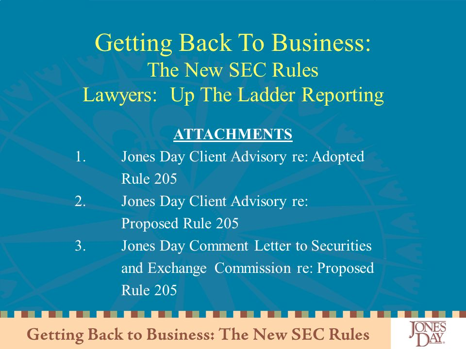 Getting Back To Business: The New SEC Rules Lawyers: Up The Ladder Reporting ATTACHMENTS 1.Jones Day Client Advisory re: Adopted Rule 205 2.Jones Day Client Advisory re: Proposed Rule 205 3.Jones Day Comment Letter to Securities and Exchange Commission re: Proposed Rule 205