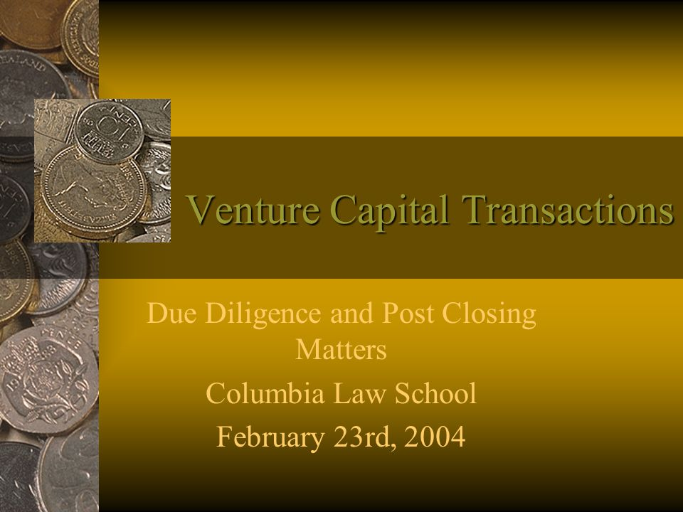 Venture Capital Transactions Due Diligence and Post Closing Matters Columbia Law School February 23rd, 2004