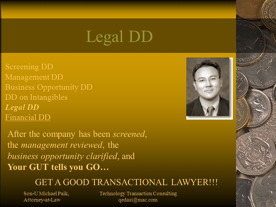Son-U Michael Paik, Attorney-at-Law Technology Transaction Consulting qedasi@mac.com Legal DD Screening DD Management DD Business Opportunity DD DD on Intangibles Legal DD Financial DD After the company has been screened, the management reviewed, the business opportunity clarified, and Your GUT tells you GO… GET A GOOD TRANSACTIONAL LAWYER!!!