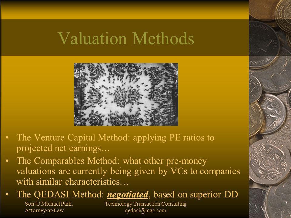 Son-U Michael Paik, Attorney-at-Law Technology Transaction Consulting qedasi@mac.com Valuation Methods The Venture Capital Method: applying PE ratios to projected net earnings… The Comparables Method: what other pre-money valuations are currently being given by VCs to companies with similar characteristics… The QEDASI Method: negotiated, based on superior DD
