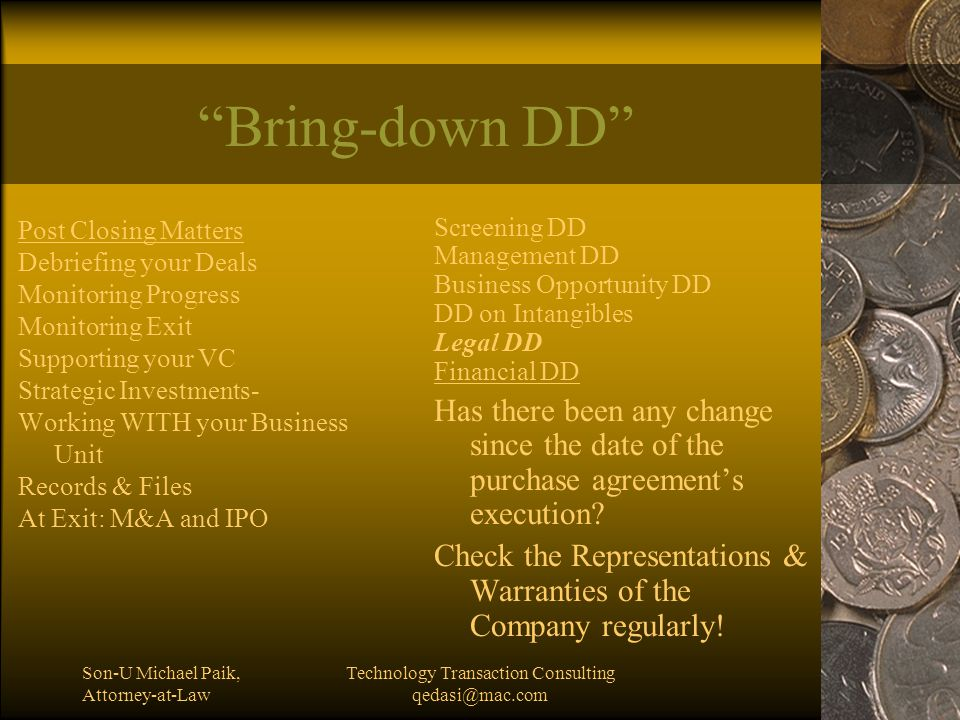 Son-U Michael Paik, Attorney-at-Law Technology Transaction Consulting qedasi@mac.com Bring-down DD Post Closing Matters Debriefing your Deals Monitoring Progress Monitoring Exit Supporting your VC Strategic Investments- Working WITH your Business Unit Records & Files At Exit: M&A and IPO Screening DD Management DD Business Opportunity DD DD on Intangibles Legal DD Financial DD Has there been any change since the date of the purchase agreement's execution.