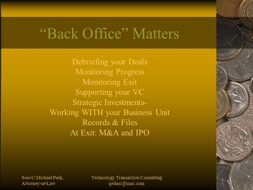 Son-U Michael Paik, Attorney-at-Law Technology Transaction Consulting qedasi@mac.com Back Office Matters Debriefing your Deals Monitoring Progress Monitoring Exit Supporting your VC Strategic Investments- Working WITH your Business Unit Records & Files At Exit: M&A and IPO