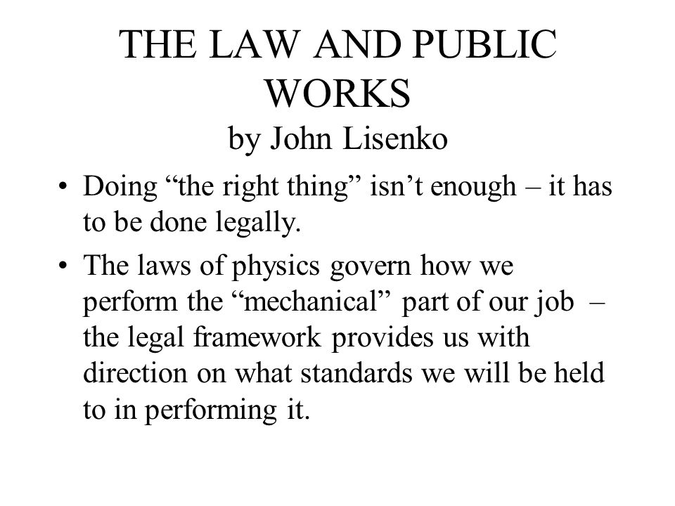 THE LAW AND PUBLIC WORKS by John Lisenko Doing the right thing isn't enough – it has to be done legally.