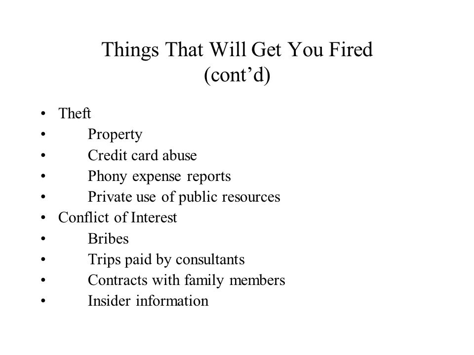 Things That Will Get You Fired (cont'd) Theft Property Credit card abuse Phony expense reports Private use of public resources Conflict of Interest Bribes Trips paid by consultants Contracts with family members Insider information