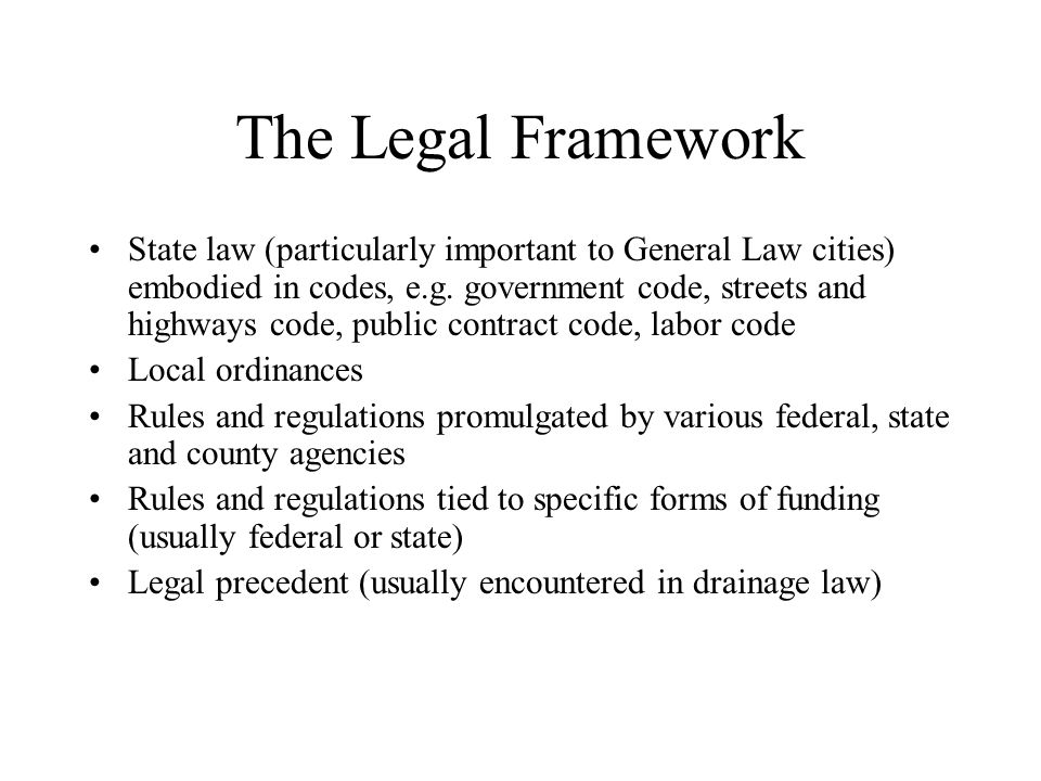 The Legal Framework State law (particularly important to General Law cities) embodied in codes, e.g.