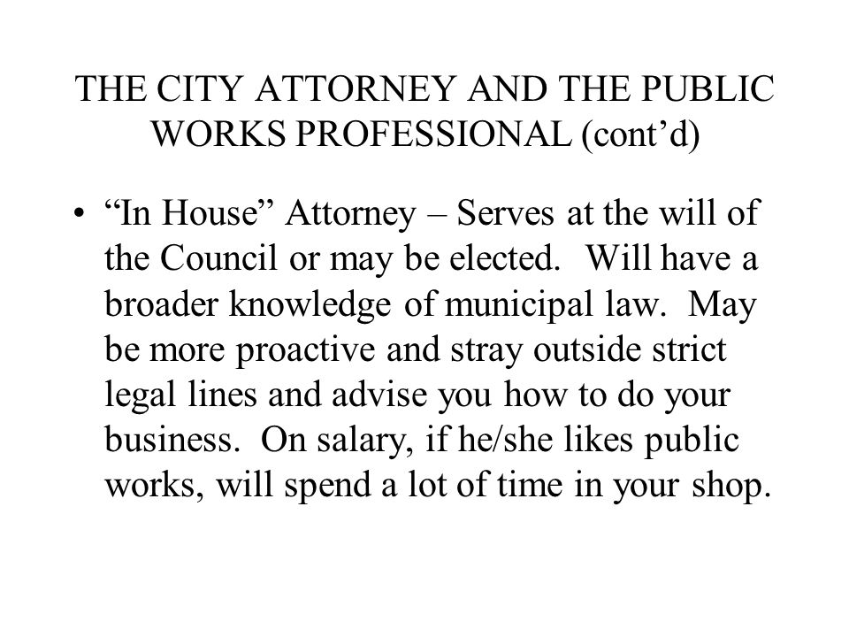 THE CITY ATTORNEY AND THE PUBLIC WORKS PROFESSIONAL (cont'd) In House Attorney – Serves at the will of the Council or may be elected.