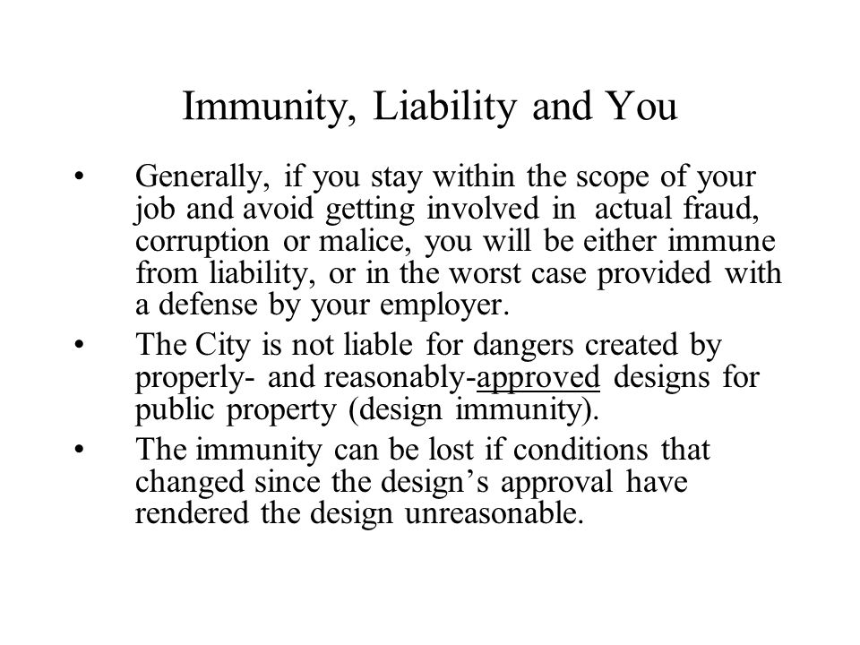 Immunity, Liability and You Generally, if you stay within the scope of your job and avoid getting involved in actual fraud, corruption or malice, you will be either immune from liability, or in the worst case provided with a defense by your employer.