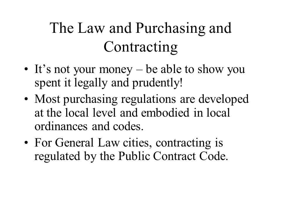 The Law and Purchasing and Contracting It's not your money – be able to show you spent it legally and prudently.