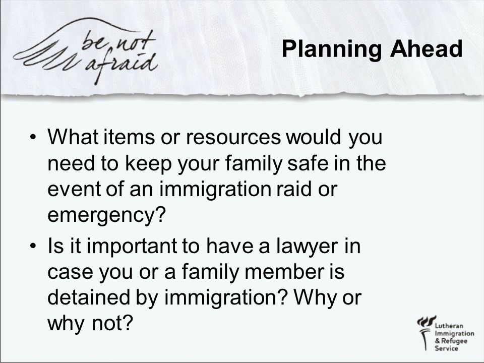 Planning Ahead What items or resources would you need to keep your family safe in the event of an immigration raid or emergency.