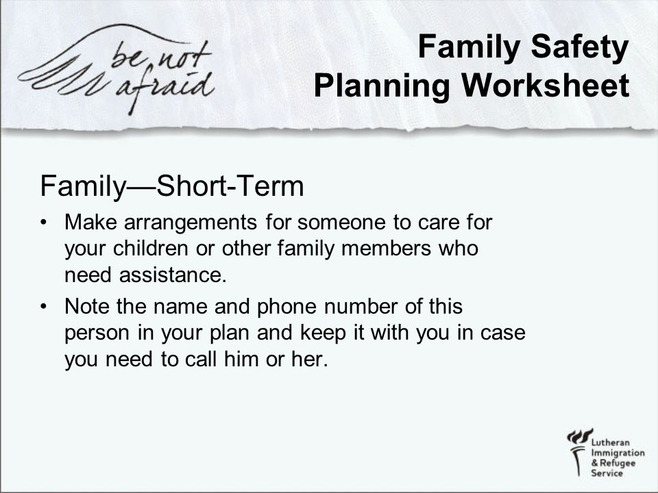 Family Safety Planning Worksheet Family—Short-Term Make arrangements for someone to care for your children or other family members who need assistance.