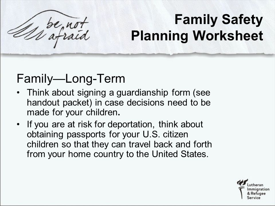 Family Safety Planning Worksheet Family—Long-Term Think about signing a guardianship form (see handout packet) in case decisions need to be made for your children.