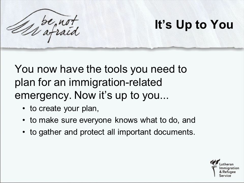 It's Up to You You now have the tools you need to plan for an immigration-related emergency.