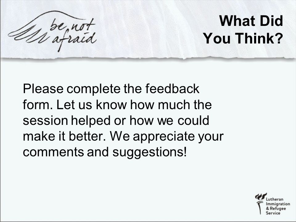 What Did You Think. Please complete the feedback form.
