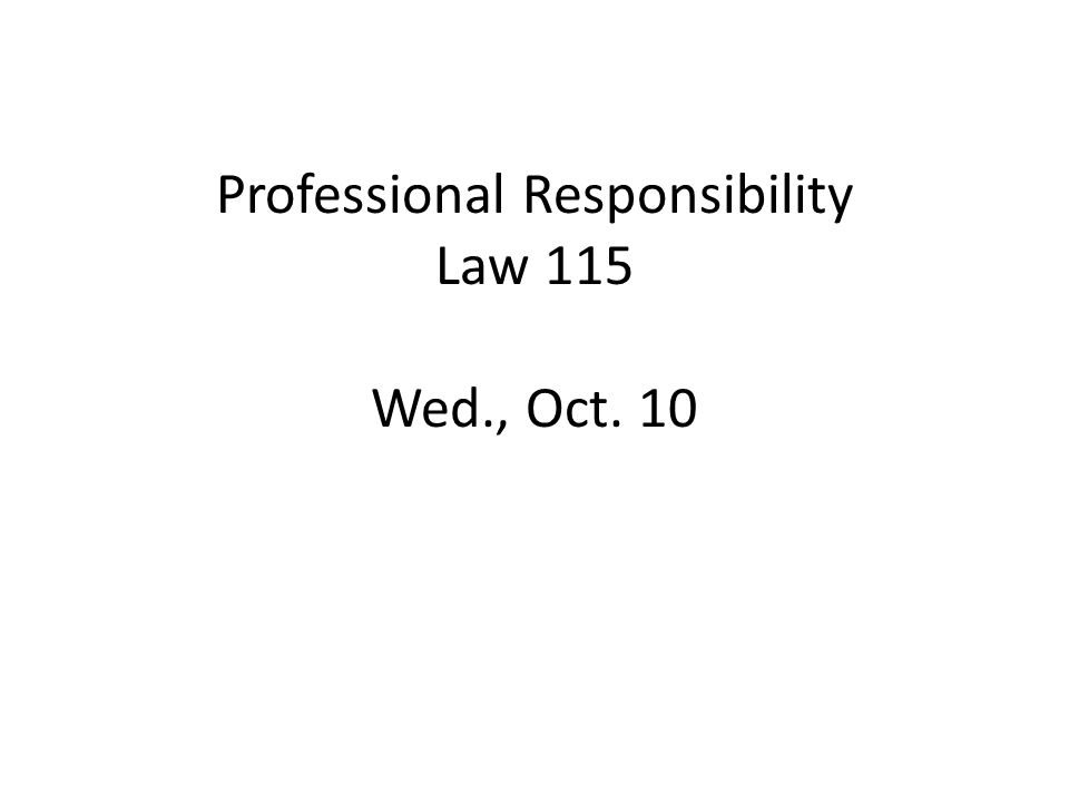 Professional Responsibility Law 115 Wed., Oct. 10